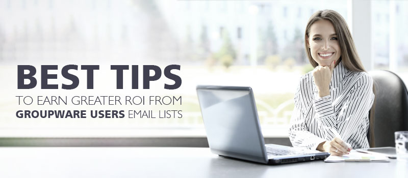 Best Tips to earn greater ROI from Groupware Users Email Lists